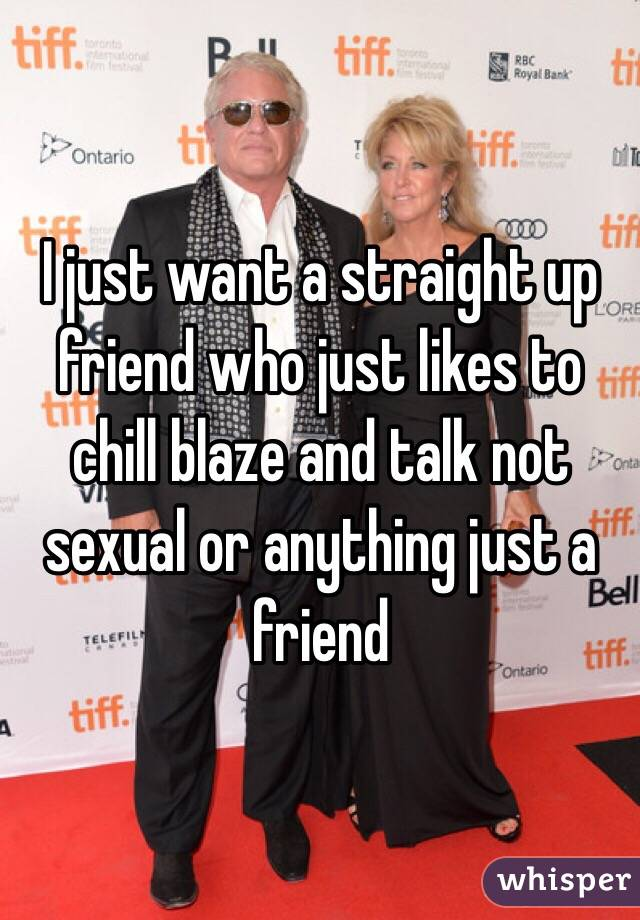 I just want a straight up friend who just likes to chill blaze and talk not sexual or anything just a friend