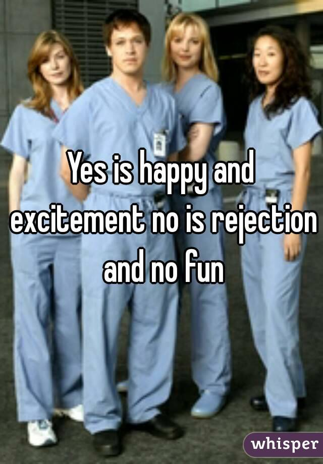 Yes is happy and excitement no is rejection and no fun
