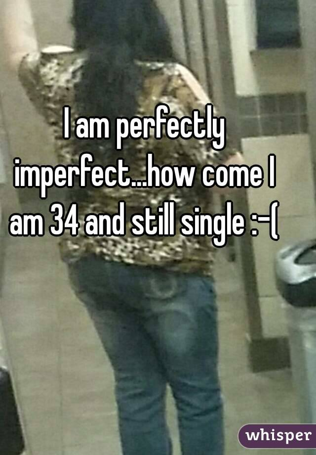 I am perfectly imperfect...how come I am 34 and still single :-(