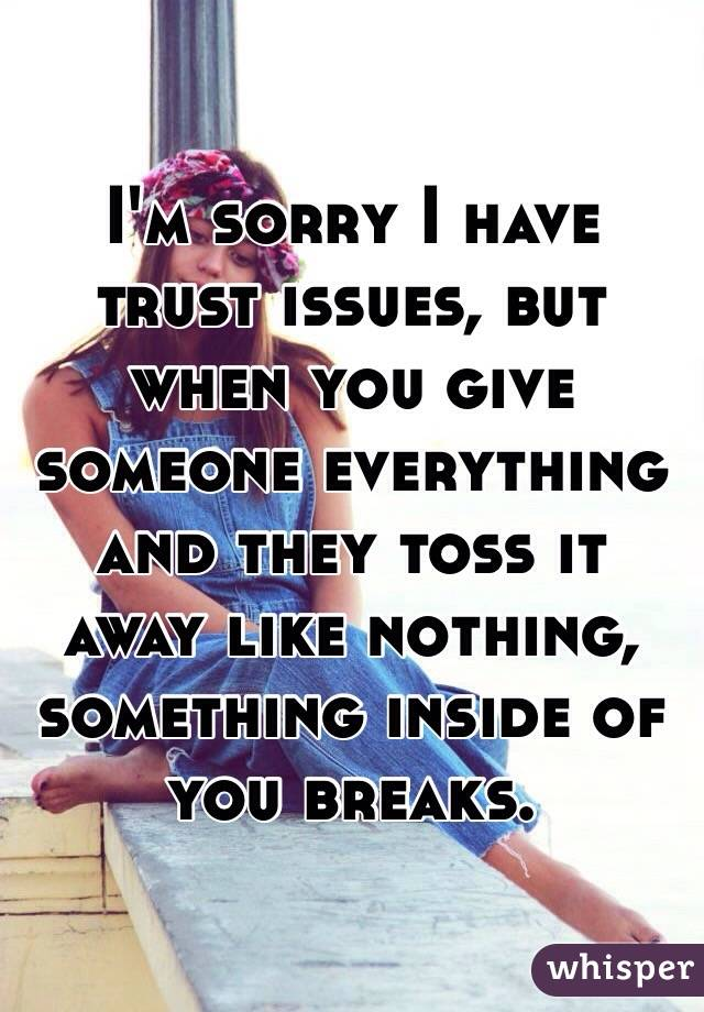I'm sorry I have trust issues, but when you give someone everything and they toss it away like nothing, something inside of you breaks.