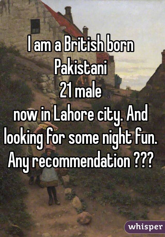 I am a British born Pakistani  21 male  now in Lahore city. And looking for some night fun. Any recommendation ???