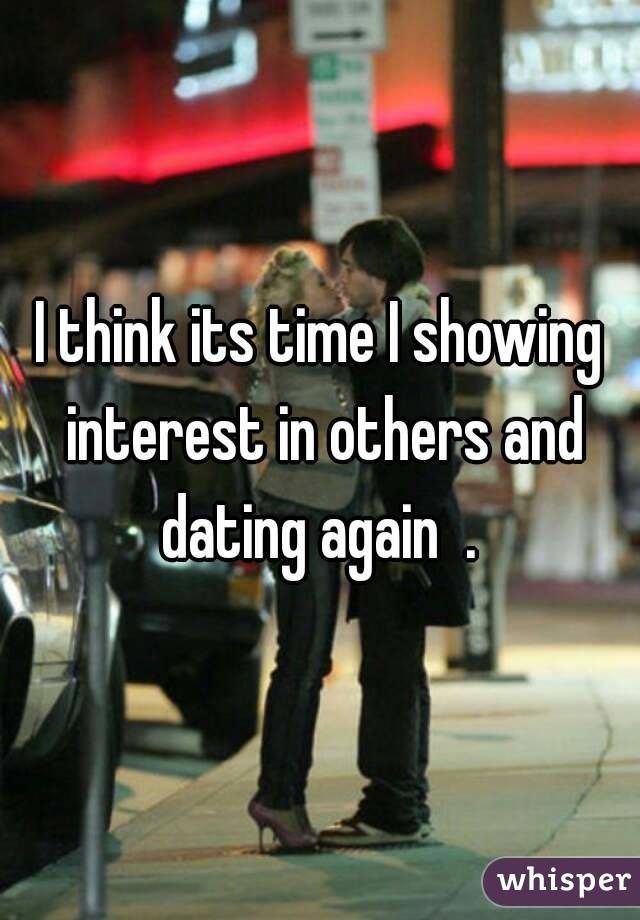 I think its time I showing interest in others and dating again  .