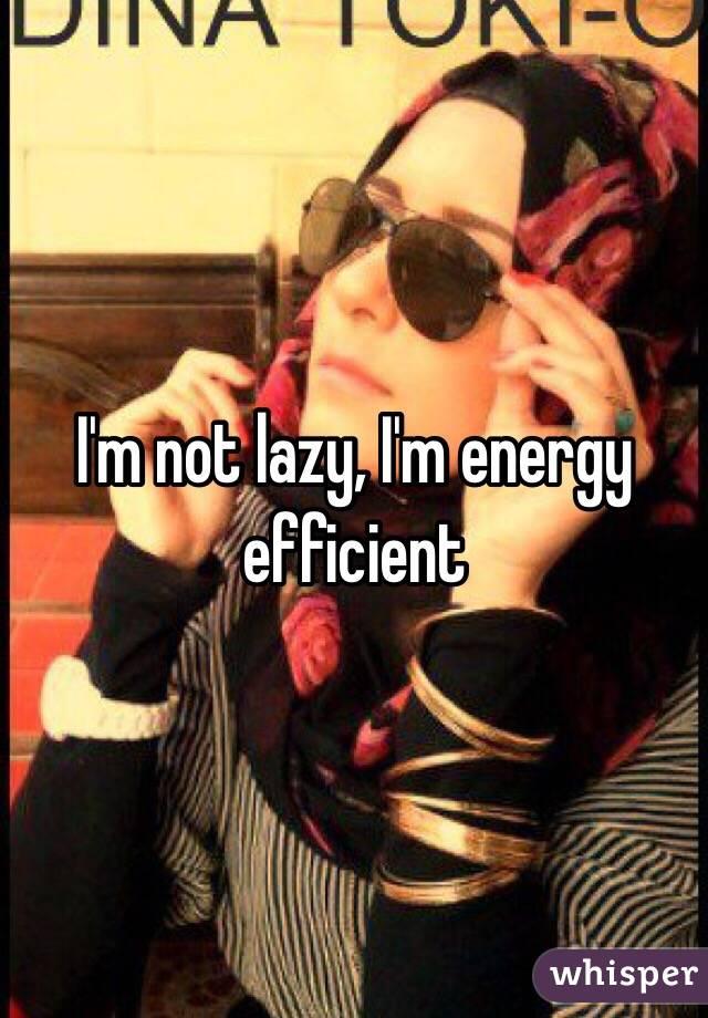 I'm not lazy, I'm energy efficient