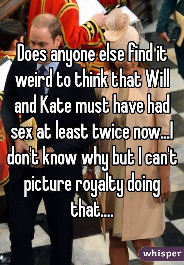 Does anyone else find it weird to think that Will and Kate must have had sex at least twice now...I don't know why but I can't picture royalty doing that....