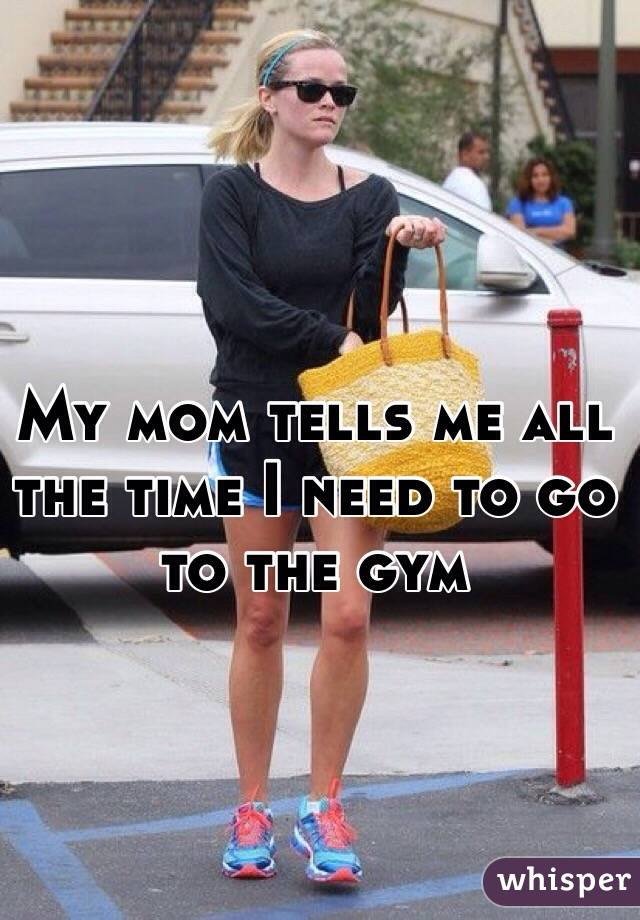 My mom tells me all the time I need to go to the gym