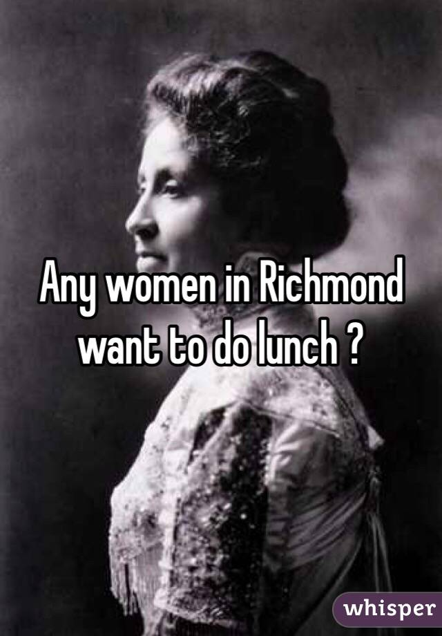 Any women in Richmond want to do lunch ?