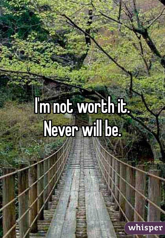 I'm not worth it.  Never will be.