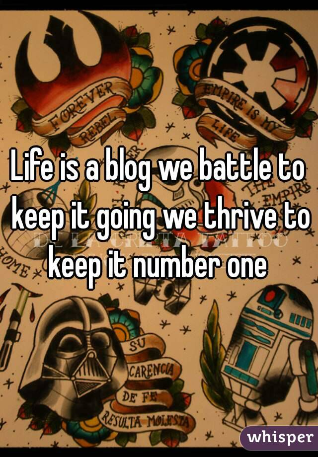 Life is a blog we battle to keep it going we thrive to keep it number one