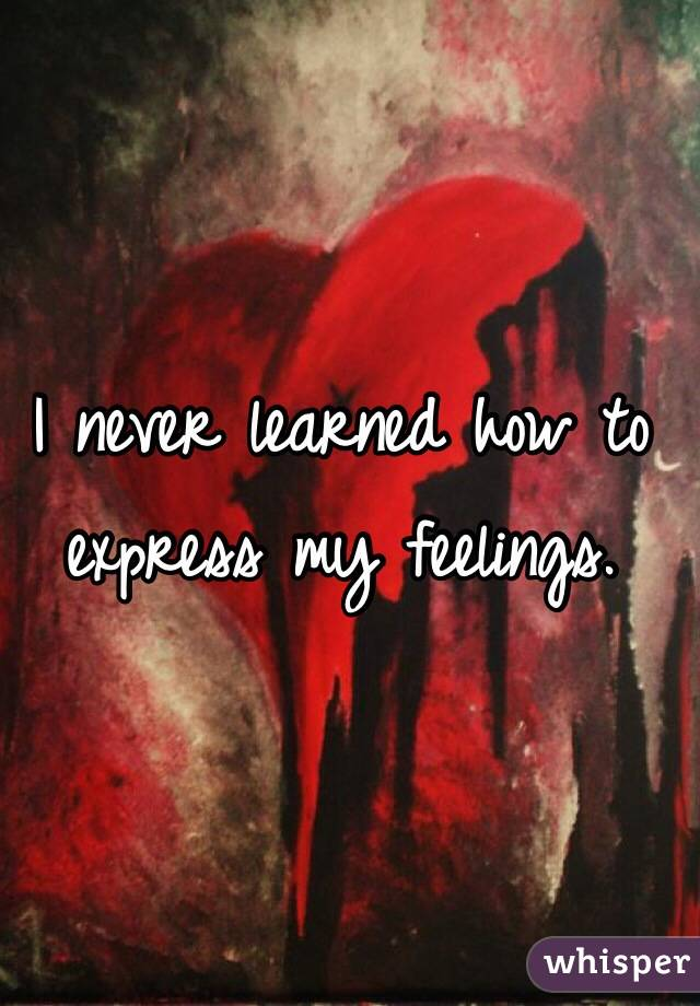 I never learned how to express my feelings.