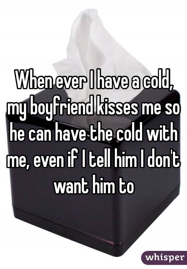 When ever I have a cold, my boyfriend kisses me so he can have the cold with me, even if I tell him I don't want him to
