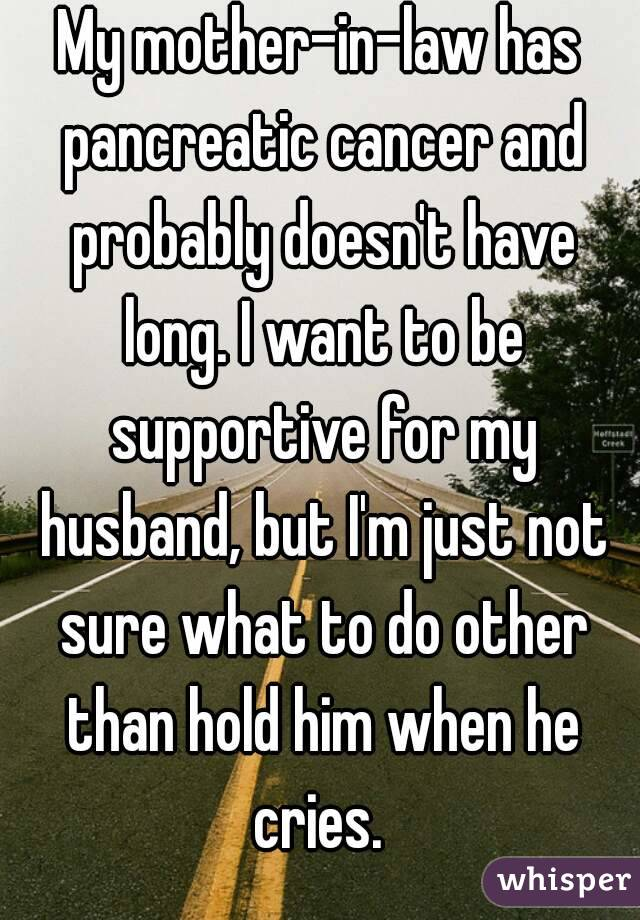 My mother-in-law has pancreatic cancer and probably doesn't have long. I want to be supportive for my husband, but I'm just not sure what to do other than hold him when he cries.
