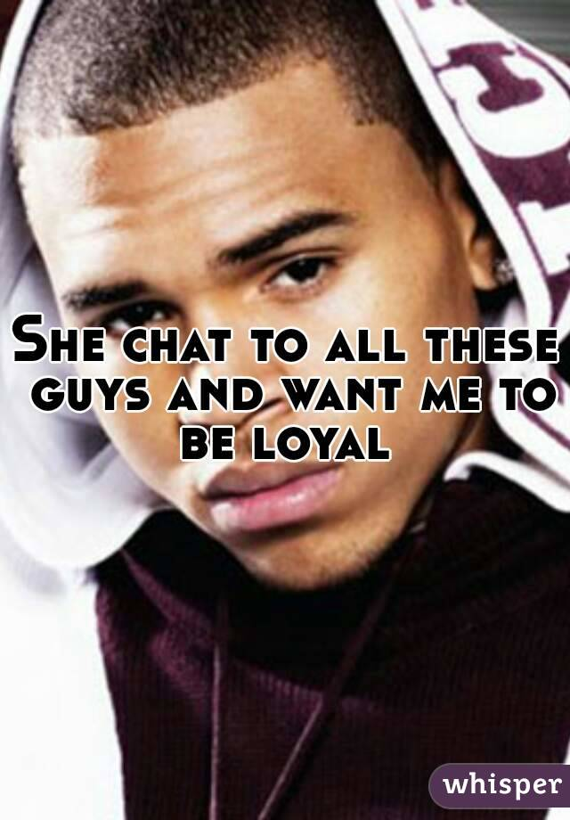 She chat to all these guys and want me to be loyal