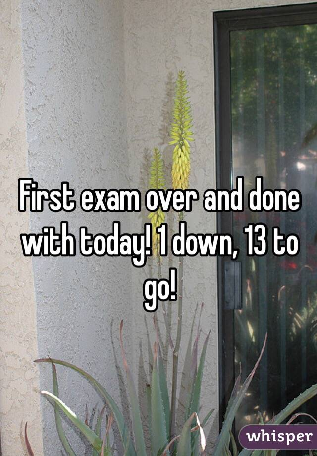 First exam over and done with today! 1 down, 13 to go!