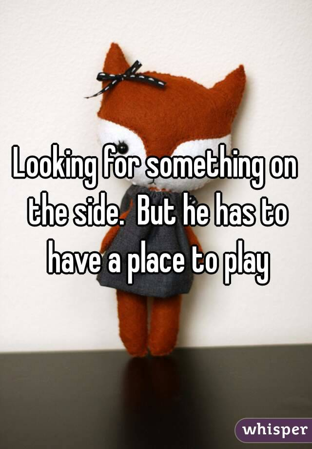 Looking for something on the side.  But he has to have a place to play