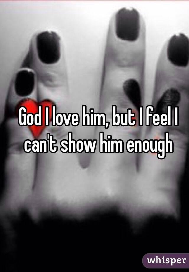 God I love him, but I feel I can't show him enough