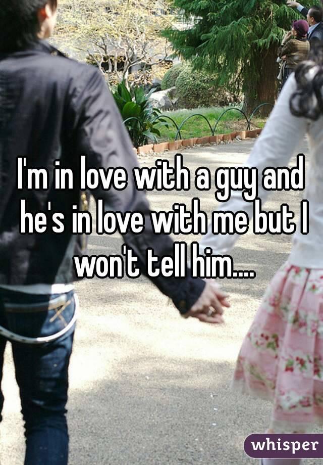 I'm in love with a guy and he's in love with me but I won't tell him....
