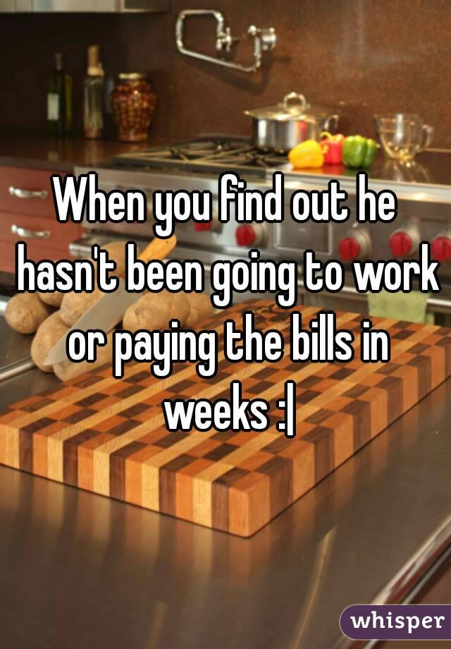 When you find out he hasn't been going to work or paying the bills in weeks :|