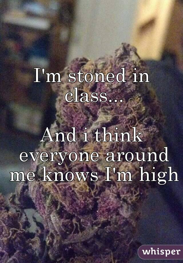 I'm stoned in class...  And i think everyone around me knows I'm high
