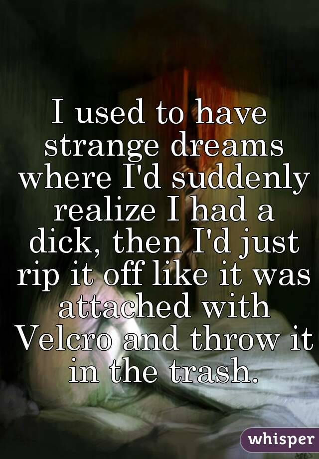I used to have strange dreams where I'd suddenly realize I had a dick, then I'd just rip it off like it was attached with Velcro and throw it in the trash.