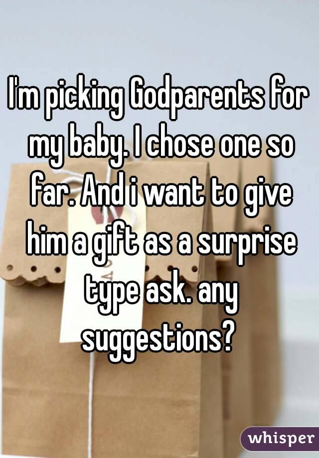 I'm picking Godparents for my baby. I chose one so far. And i want to give him a gift as a surprise type ask. any suggestions?