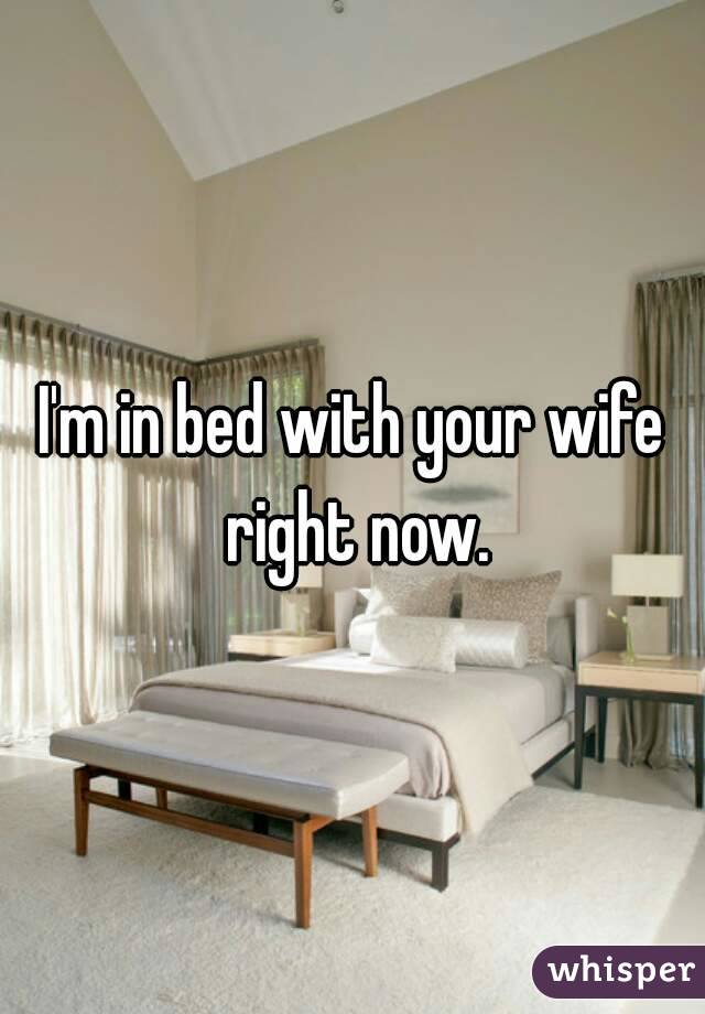 I'm in bed with your wife right now.