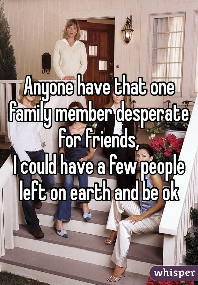 Anyone have that one family member desperate for friends, I could have a few people left on earth and be ok