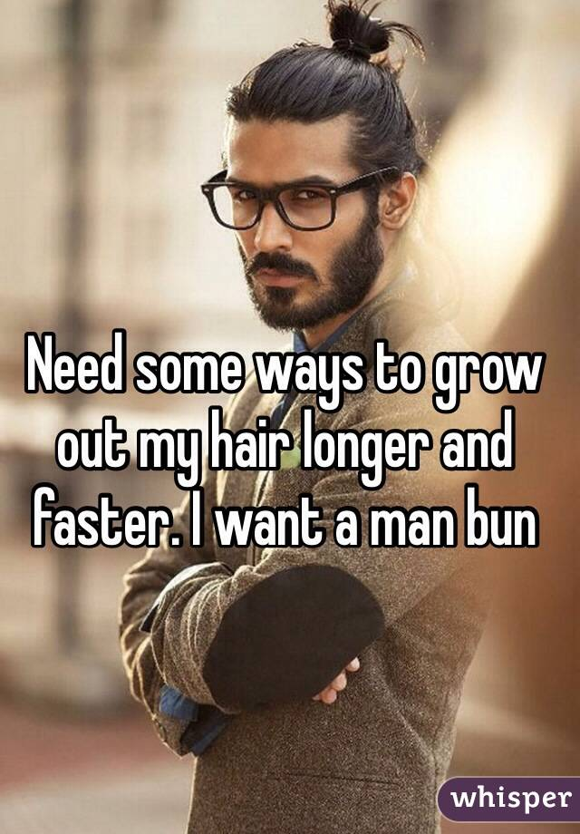 Need some ways to grow out my hair longer and faster. I want a man bun
