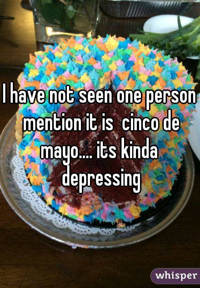 I have not seen one person mention it is  cinco de mayo.... its kinda  depressing