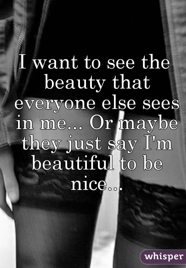 I want to see the beauty that everyone else sees in me... Or maybe they just say I'm beautiful to be nice...