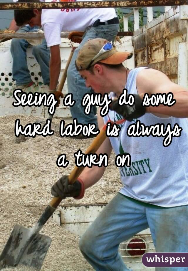 Seeing a guy do some hard labor is always a turn on