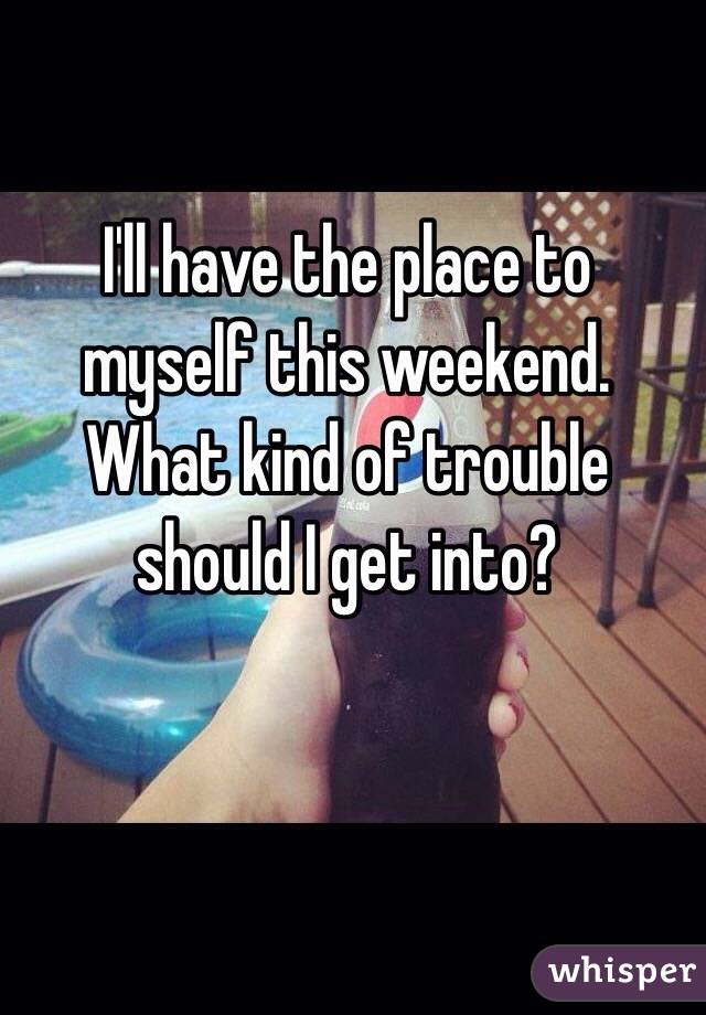 I'll have the place to myself this weekend.  What kind of trouble should I get into?