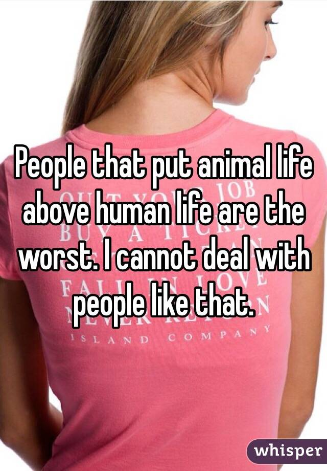 People that put animal life above human life are the worst. I cannot deal with people like that.