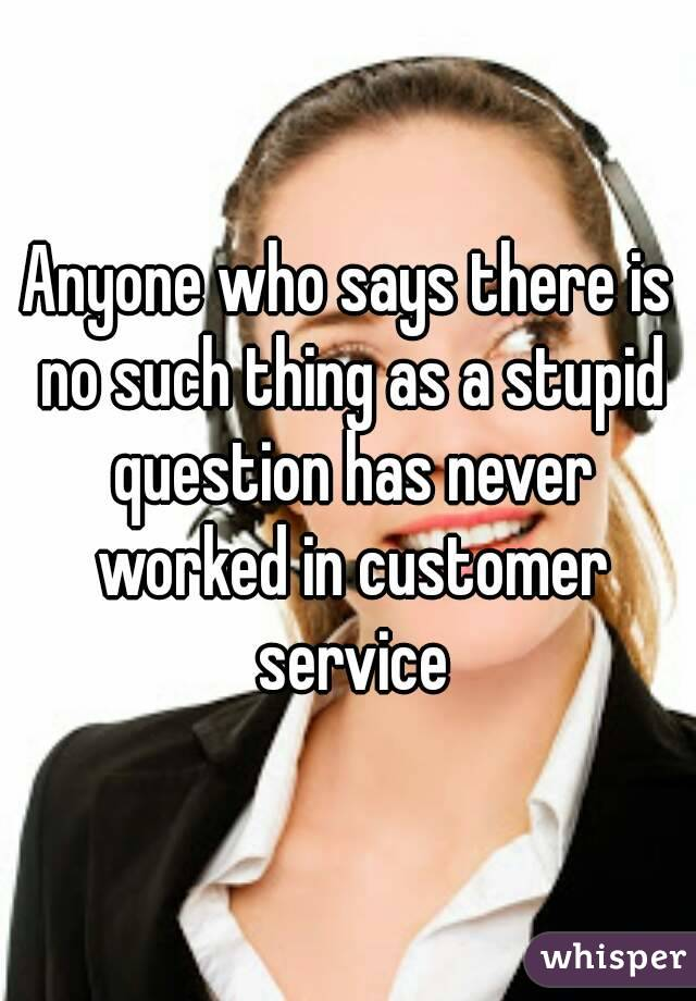 Anyone who says there is no such thing as a stupid question has never worked in customer service