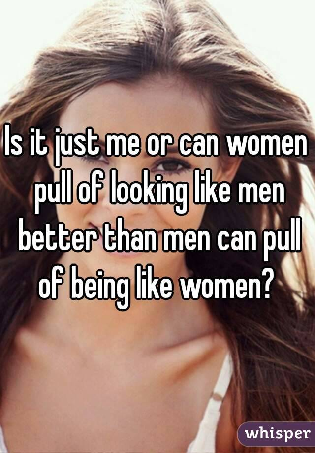 Is it just me or can women pull of looking like men better than men can pull of being like women?