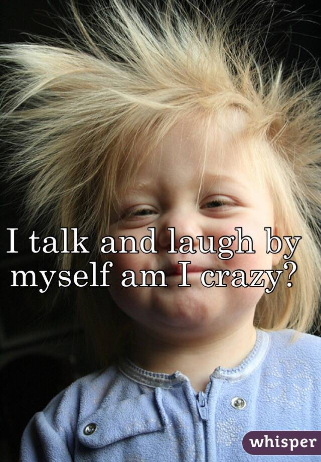 I talk and laugh by myself am I crazy?