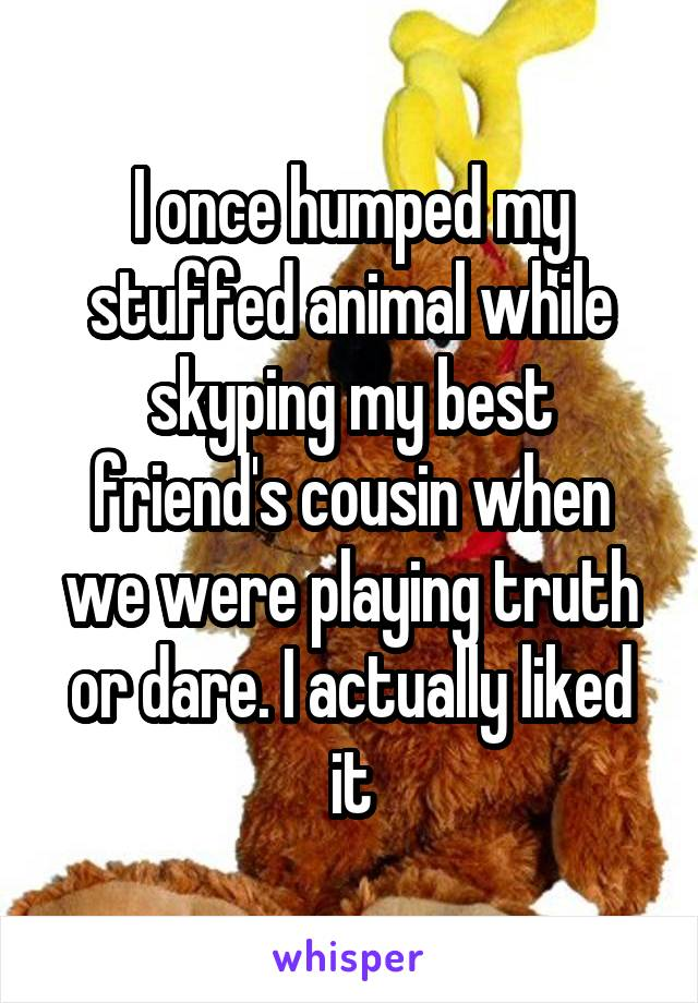 I once humped my stuffed animal while skyping my best friend's cousin when we were playing truth or dare. I actually liked it