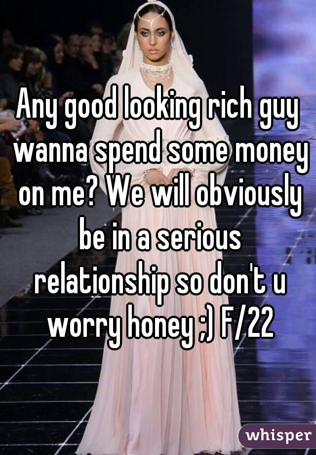 Any good looking rich guy wanna spend some money on me? We will obviously be in a serious relationship so don't u worry honey ;) F/22