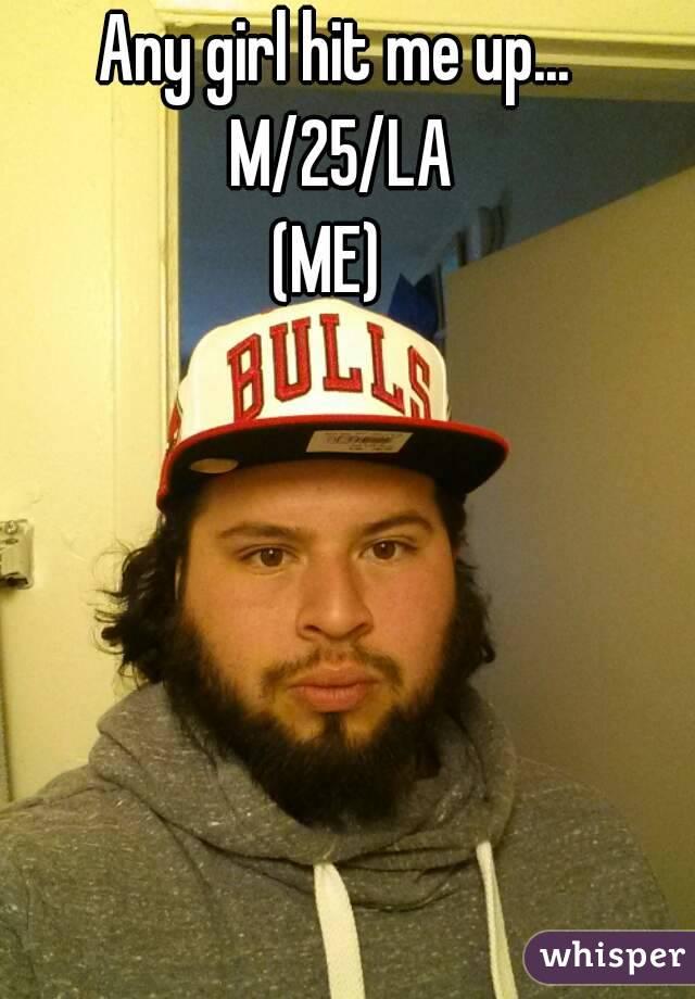 Any girl hit me up... M/25/LA (ME)