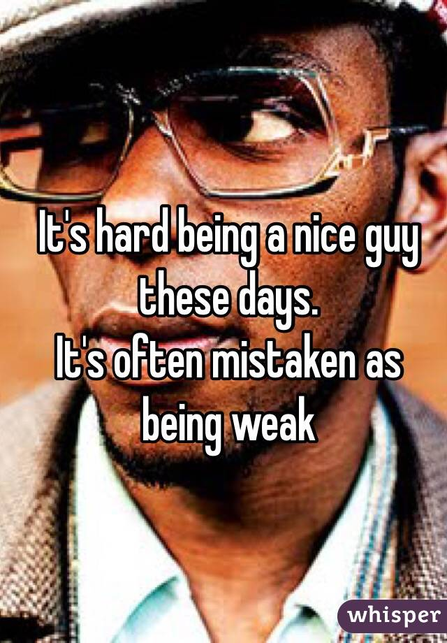 It's hard being a nice guy these days. It's often mistaken as being weak