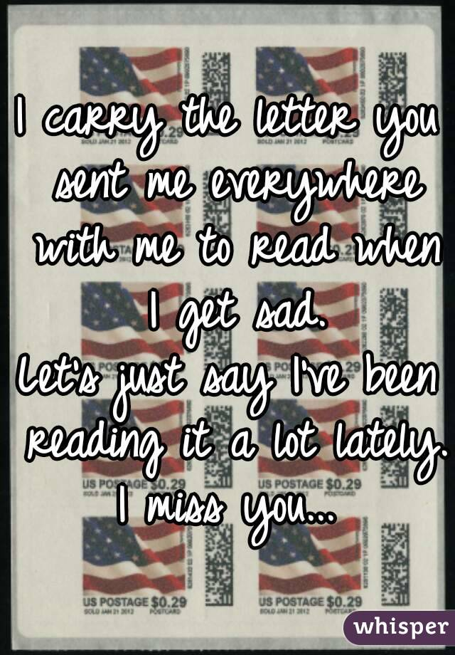 I carry the letter you sent me everywhere with me to read when I get sad. Let's just say I've been reading it a lot lately. I miss you...