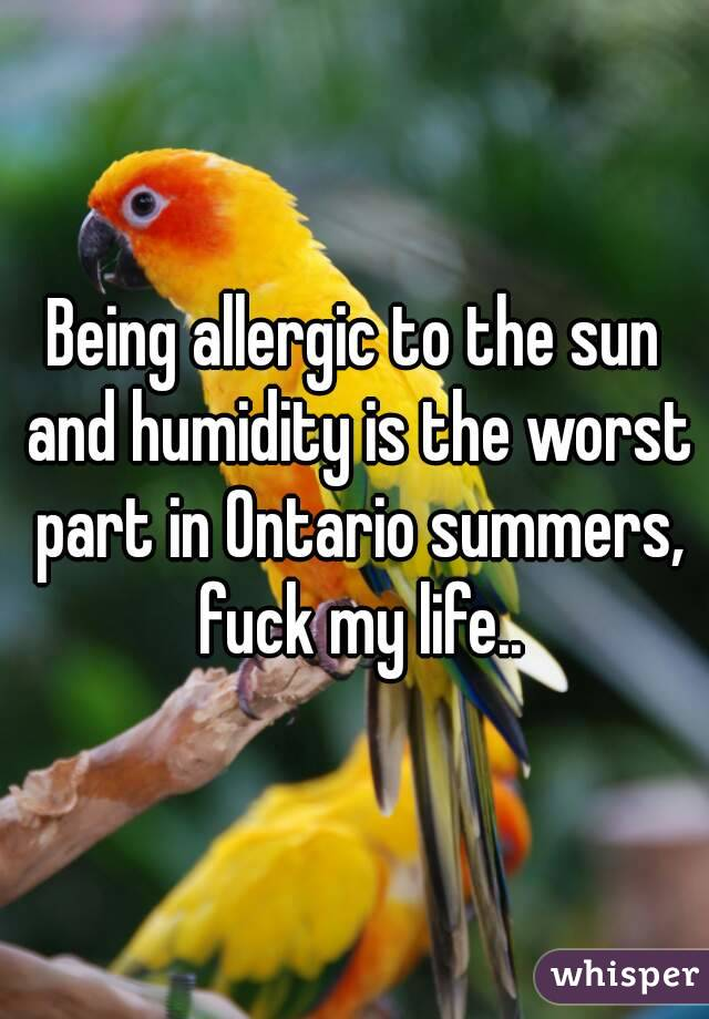 Being allergic to the sun and humidity is the worst part in Ontario summers, fuck my life..