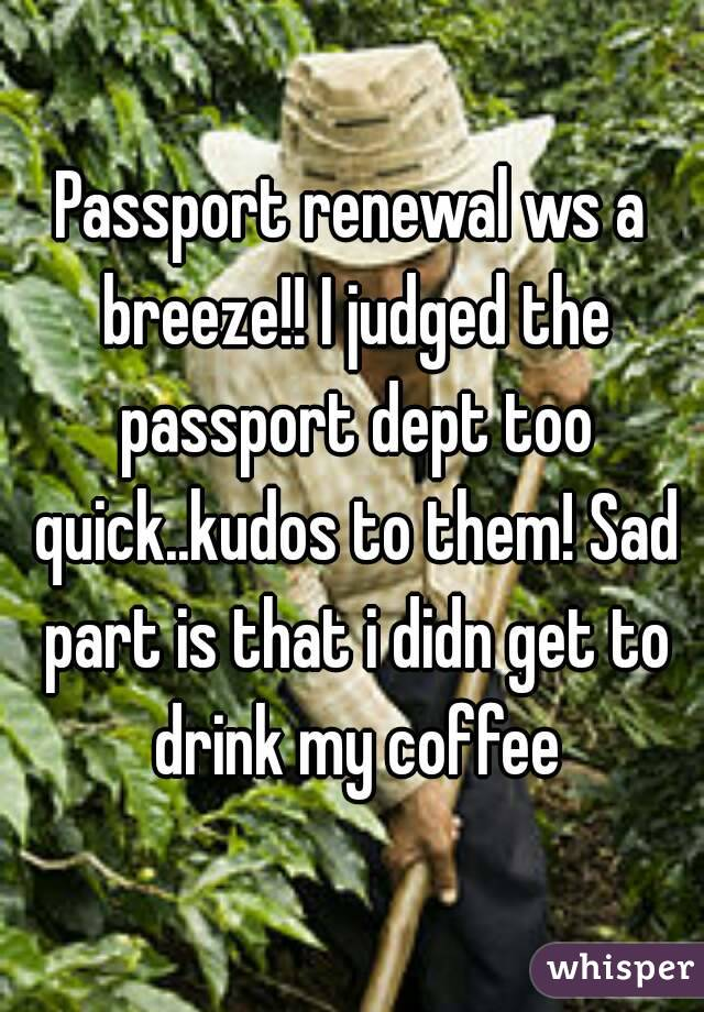 Passport renewal ws a breeze!! I judged the passport dept too quick..kudos to them! Sad part is that i didn get to drink my coffee