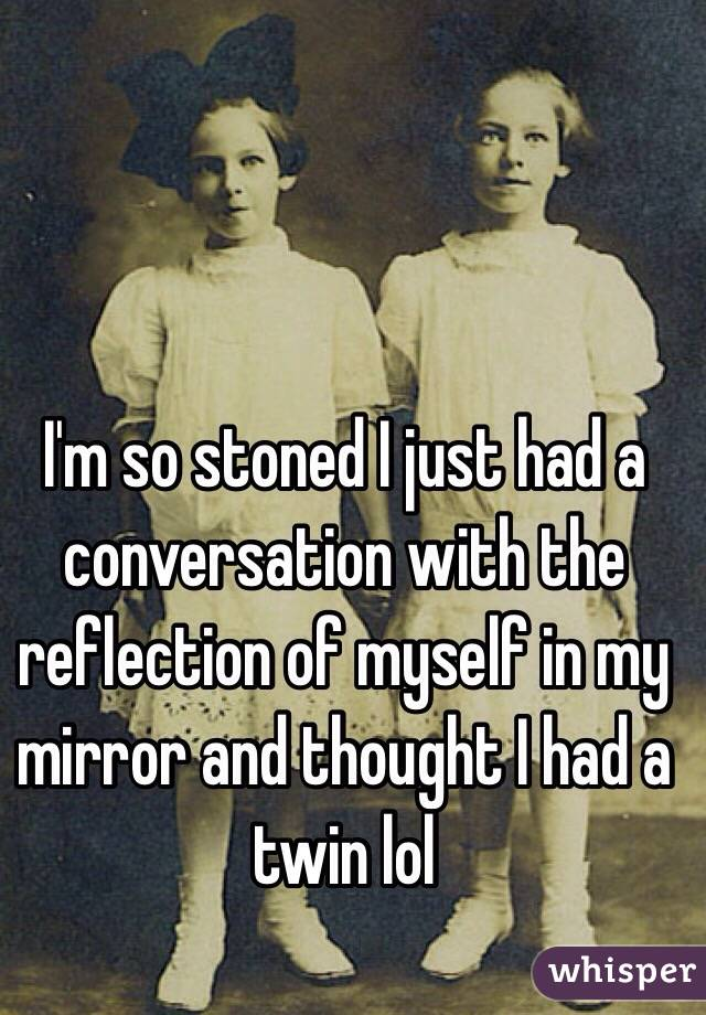 I'm so stoned I just had a conversation with the reflection of myself in my mirror and thought I had a twin lol