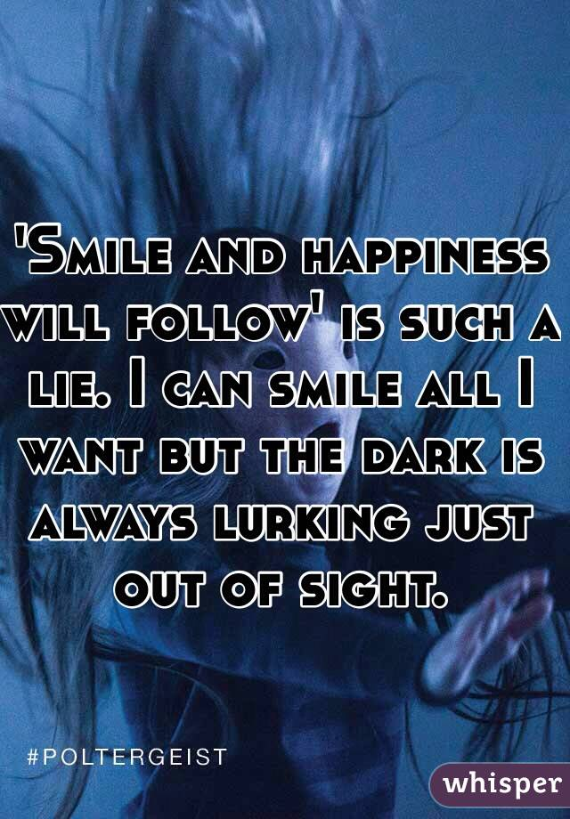 'Smile and happiness will follow' is such a lie. I can smile all I want but the dark is always lurking just out of sight.