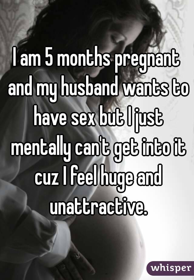 I am 5 months pregnant and my husband wants to have sex but I just mentally can't get into it cuz I feel huge and unattractive.