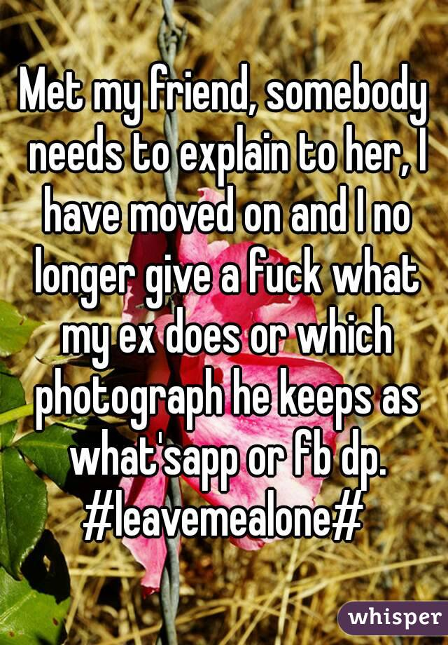 Met my friend, somebody needs to explain to her, I have moved on and I no longer give a fuck what my ex does or which photograph he keeps as what'sapp or fb dp. #leavemealone#