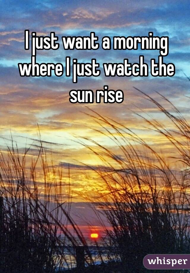 I just want a morning where I just watch the sun rise