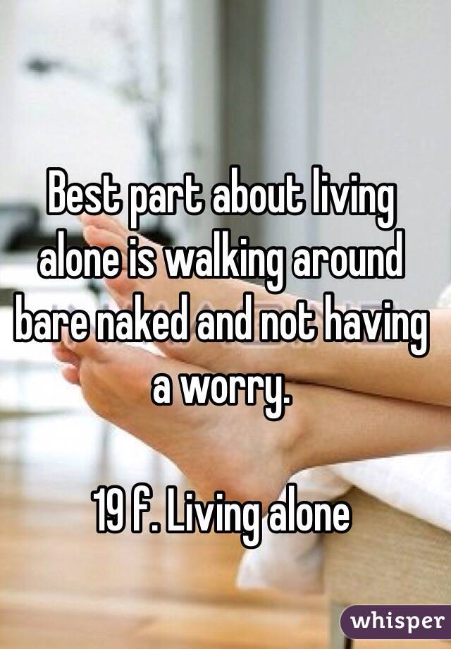 Best part about living alone is walking around bare naked and not having a worry.   19 f. Living alone