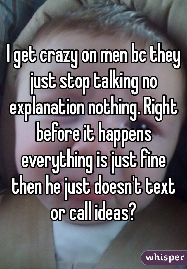 I get crazy on men bc they just stop talking no explanation nothing. Right before it happens everything is just fine then he just doesn't text or call ideas?