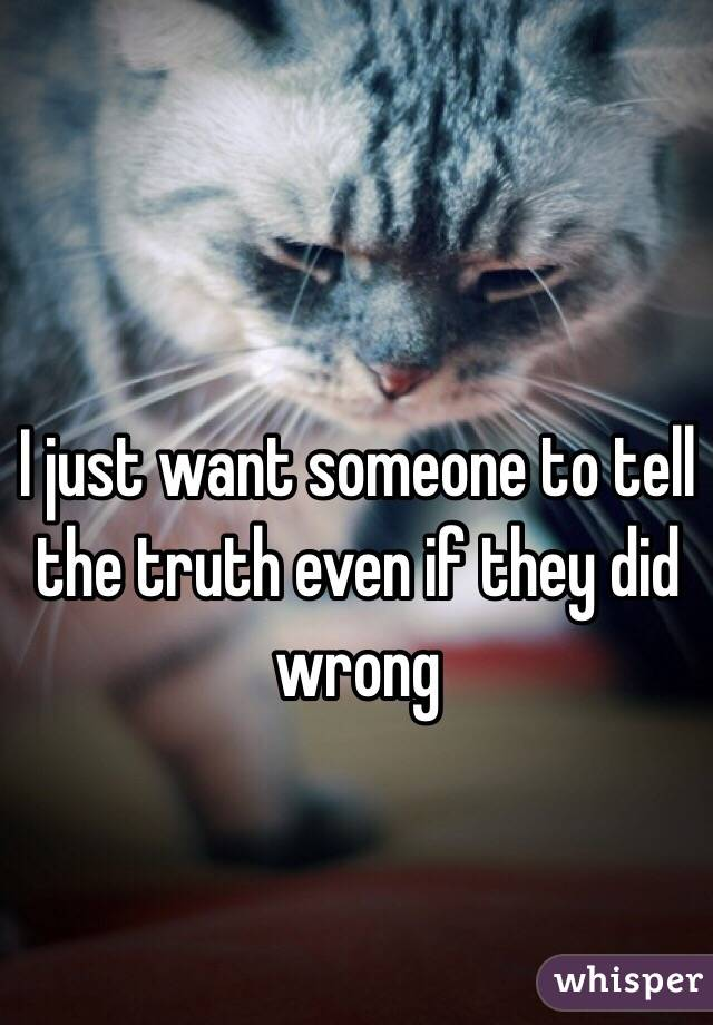 I just want someone to tell the truth even if they did wrong